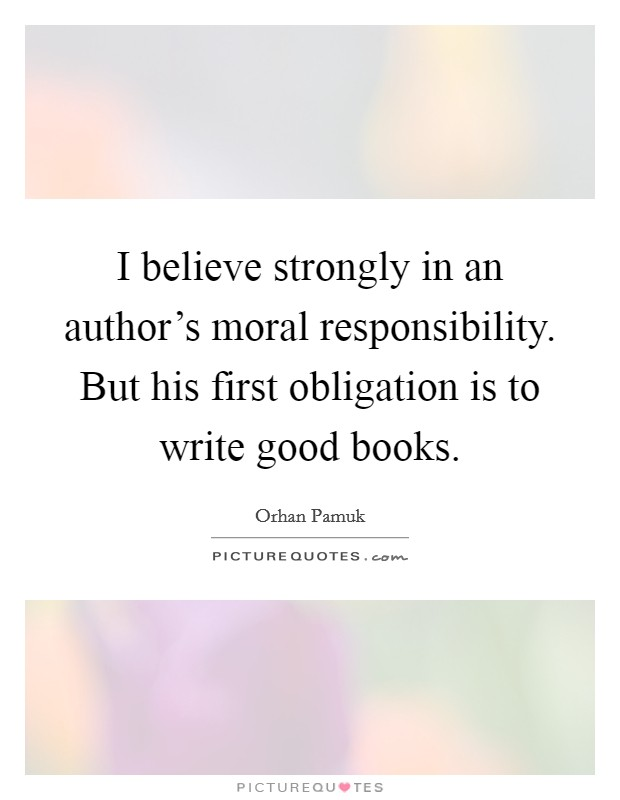 I believe strongly in an author's moral responsibility. But his first obligation is to write good books Picture Quote #1