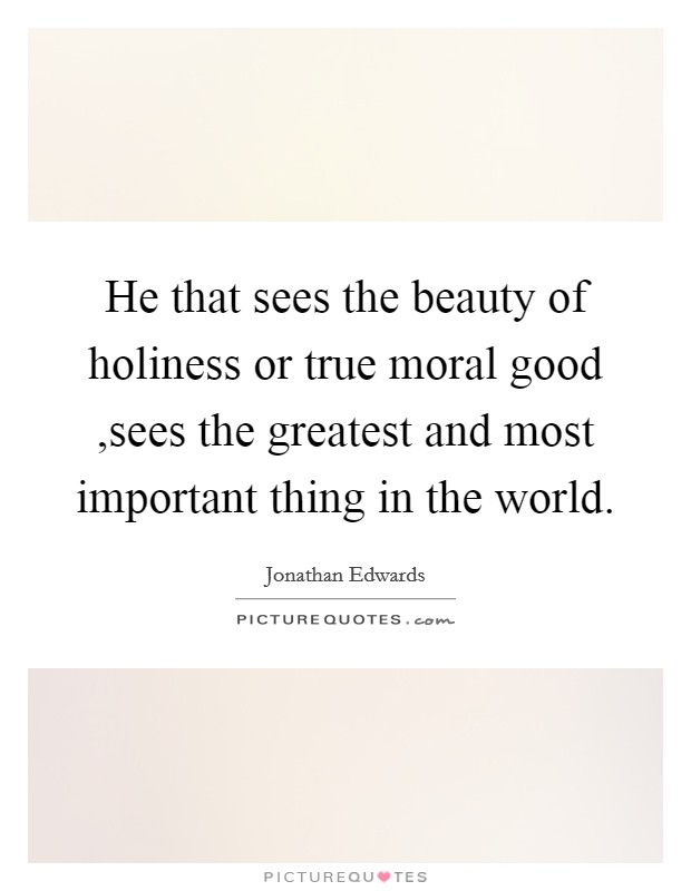 He that sees the beauty of holiness or true moral good ,sees the greatest and most important thing in the world Picture Quote #1