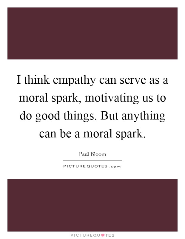 I think empathy can serve as a moral spark, motivating us to do good things. But anything can be a moral spark Picture Quote #1