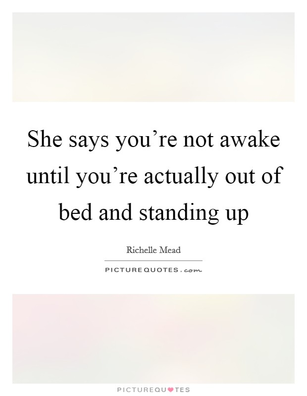 She says you're not awake until you're actually out of bed and standing up Picture Quote #1