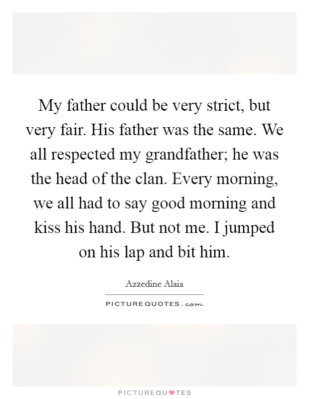 My father could be very strict, but very fair. His father was the same. We all respected my grandfather; he was the head of the clan. Every morning, we all had to say good morning and kiss his hand. But not me. I jumped on his lap and bit him Picture Quote #1