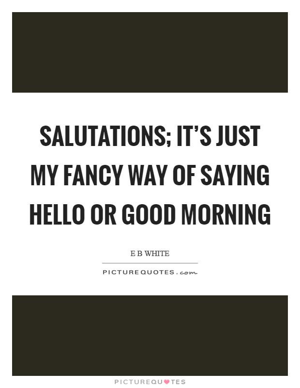 Salutations; it's just my fancy way of saying hello or good morning Picture Quote #1