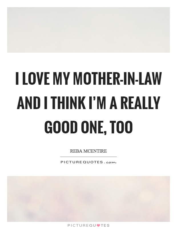 I love my mother-in-law and I think I'm a really good one, too Picture Quote #1