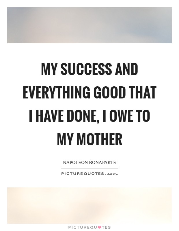 My success and everything good that I have done, I owe to my mother Picture Quote #1