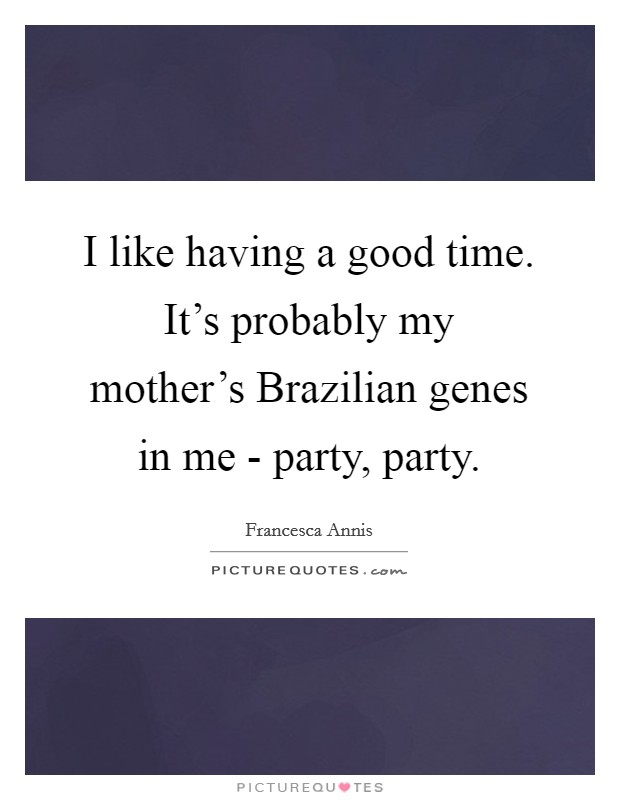 I like having a good time. It's probably my mother's Brazilian genes in me - party, party Picture Quote #1