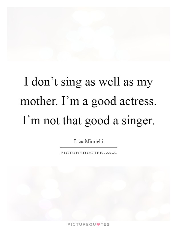 I don't sing as well as my mother. I'm a good actress. I'm not that good a singer Picture Quote #1