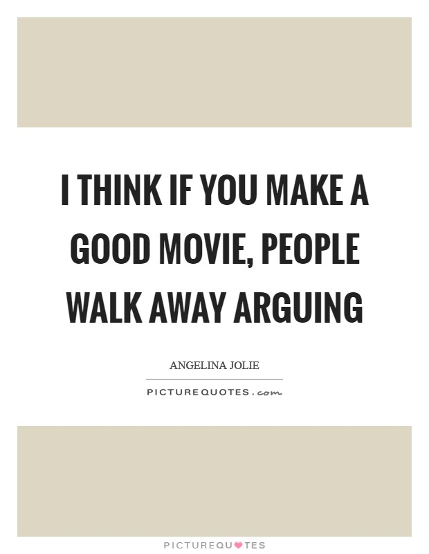 I think if you make a good movie, people walk away arguing Picture Quote #1