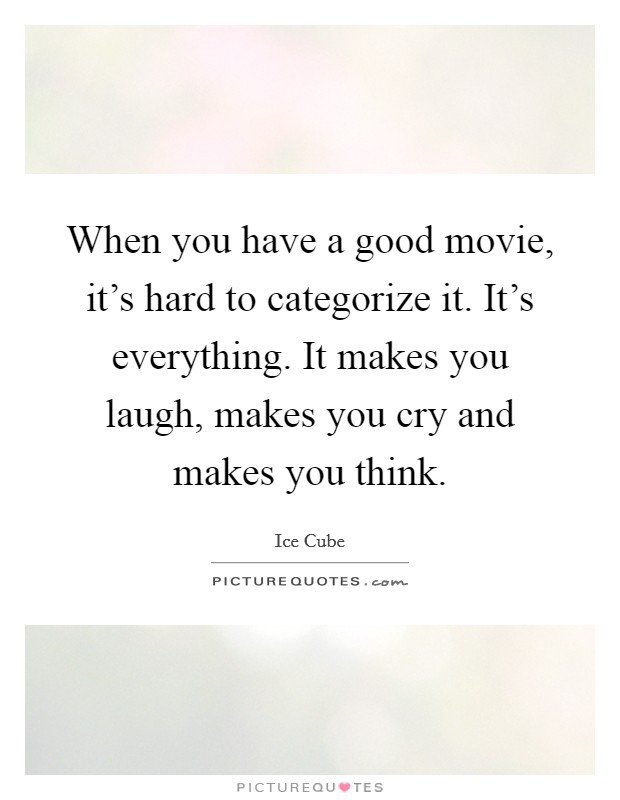 When you have a good movie, it's hard to categorize it. It's everything. It makes you laugh, makes you cry and makes you think Picture Quote #1