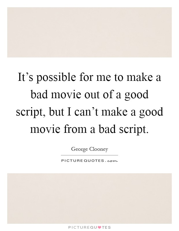 It's possible for me to make a bad movie out of a good script, but I can't make a good movie from a bad script Picture Quote #1