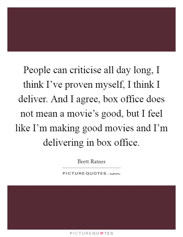 People can criticise all day long, I think I've proven myself, I think I deliver. And I agree, box office does not mean a movie's good, but I feel like I'm making good movies and I'm delivering in box office Picture Quote #1