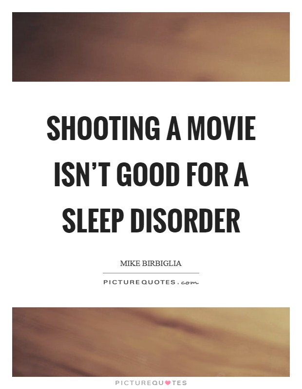 Shooting a movie isn't good for a sleep disorder Picture Quote #1