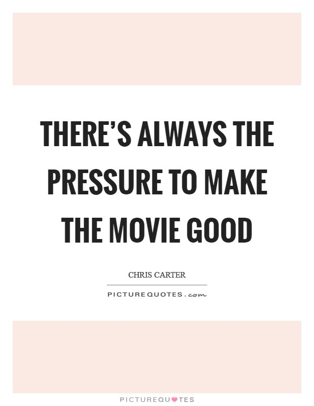 There's always the pressure to make the movie good Picture Quote #1