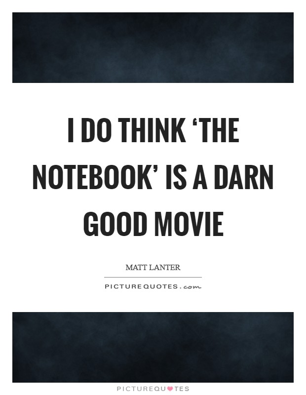 I do think 'The Notebook' is a darn good movie Picture Quote #1