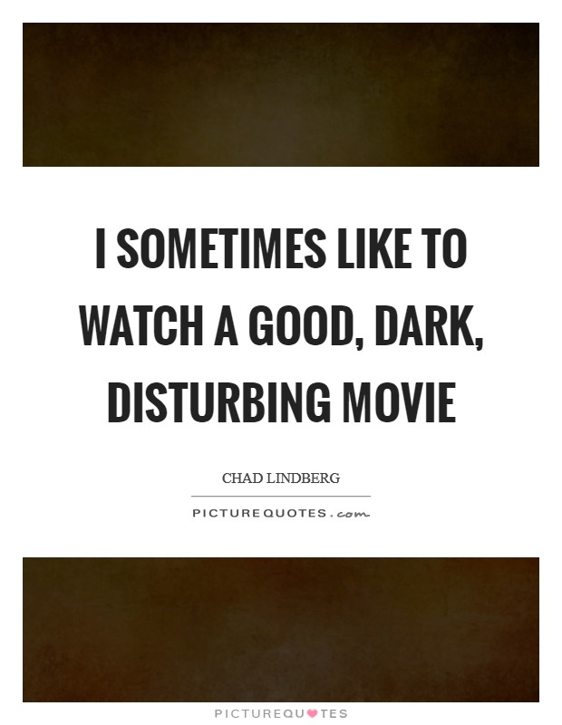 I sometimes like to watch a good, dark, disturbing movie Picture Quote #1