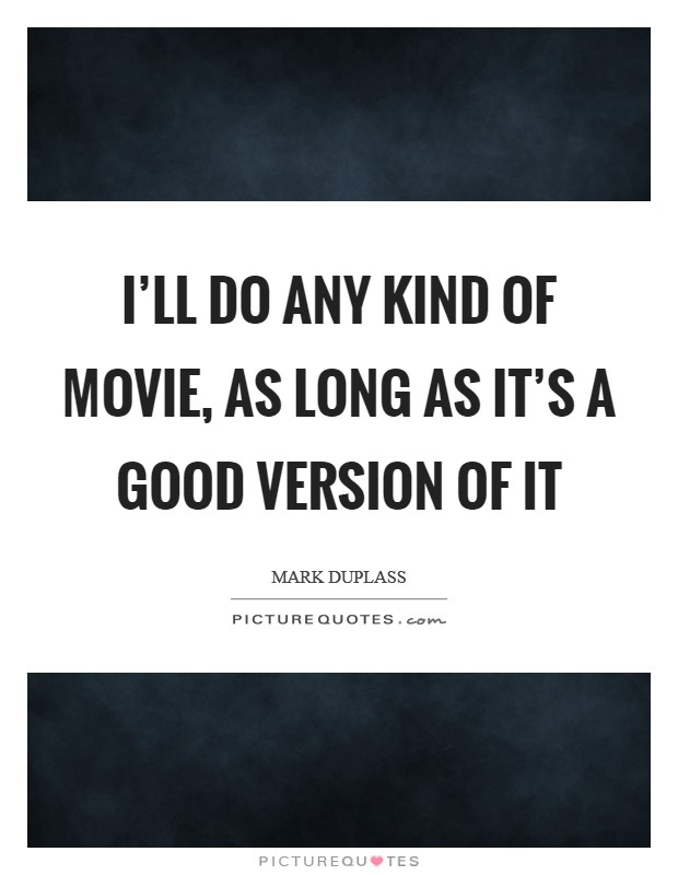 I'll do any kind of movie, as long as it's a good version of it Picture Quote #1