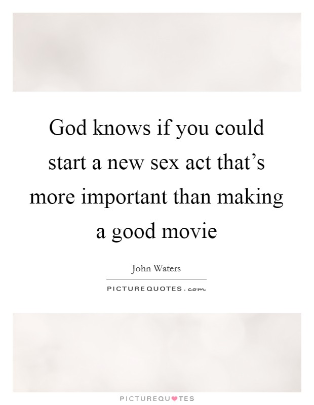 God knows if you could start a new sex act that's more important than making a good movie Picture Quote #1