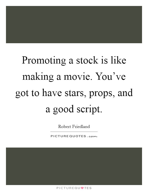 Promoting a stock is like making a movie. You've got to have stars, props, and a good script Picture Quote #1