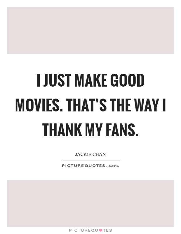 I just make good movies. That's the way I thank my fans. Picture Quote #1