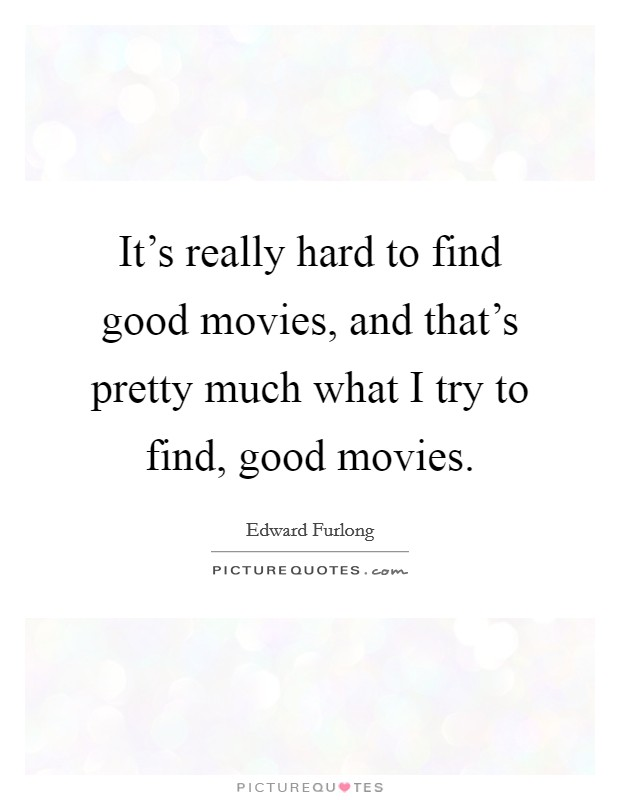 It's really hard to find good movies, and that's pretty much what I try to find, good movies Picture Quote #1