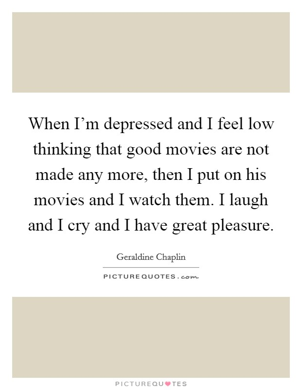 When I'm depressed and I feel low thinking that good movies are not made any more, then I put on his movies and I watch them. I laugh and I cry and I have great pleasure Picture Quote #1