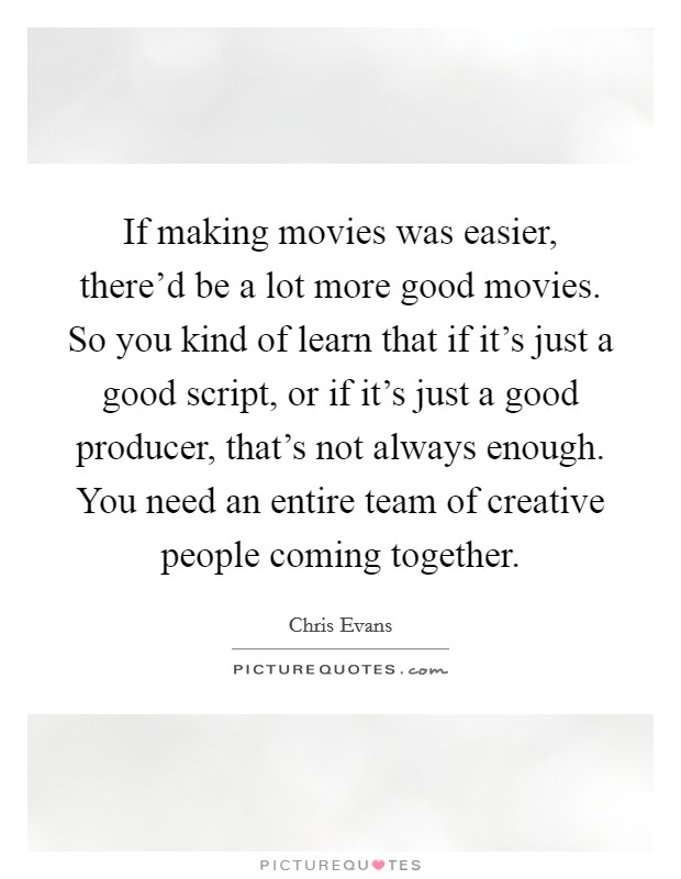 If making movies was easier, there'd be a lot more good movies. So you kind of learn that if it's just a good script, or if it's just a good producer, that's not always enough. You need an entire team of creative people coming together Picture Quote #1