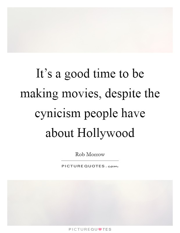 It's a good time to be making movies, despite the cynicism people have about Hollywood Picture Quote #1