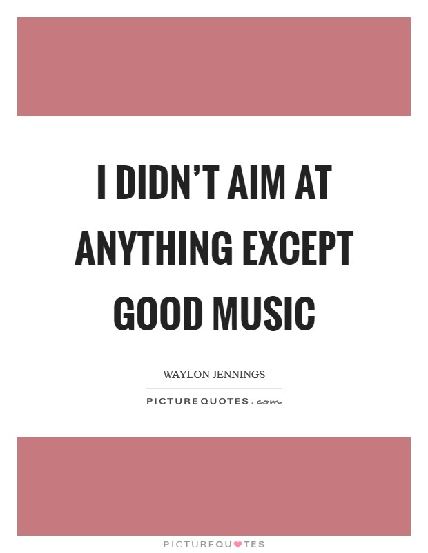 I didn't aim at anything except good music Picture Quote #1
