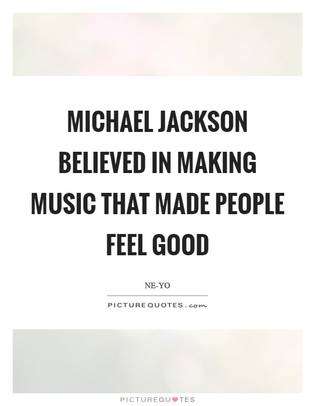 Michael Jackson believed in making music that made people feel good Picture Quote #1