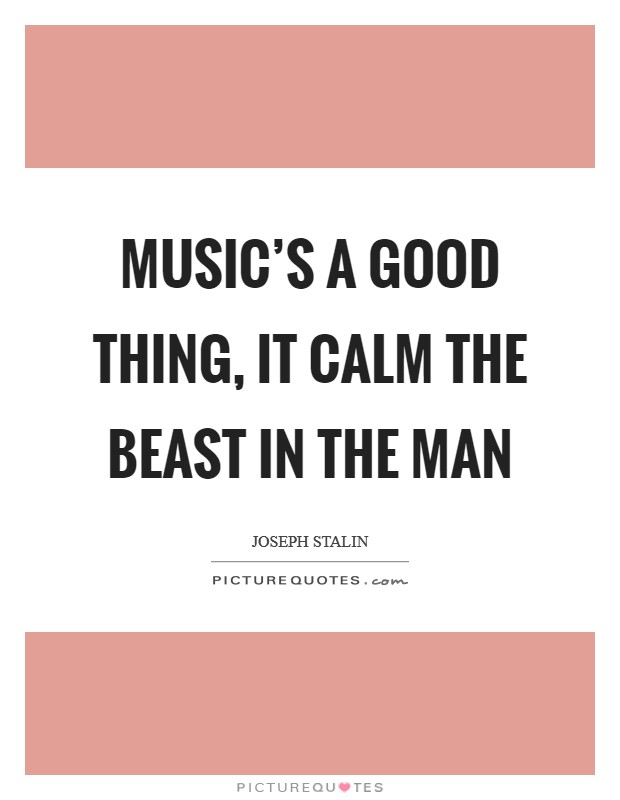Music's a good thing, it calm the beast in the man Picture Quote #1
