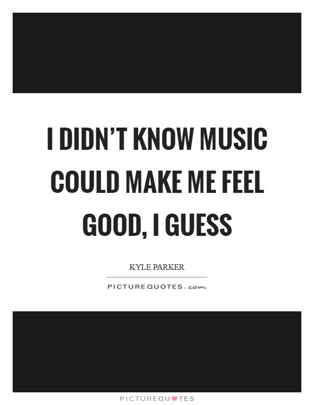 I didn't know music could make me feel good, I guess Picture Quote #1