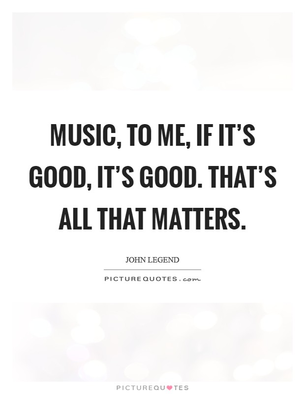 Music, to me, if it's good, it's good. That's all that matters Picture Quote #1