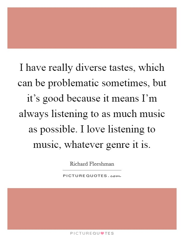 I have really diverse tastes, which can be problematic sometimes, but it's good because it means I'm always listening to as much music as possible. I love listening to music, whatever genre it is Picture Quote #1