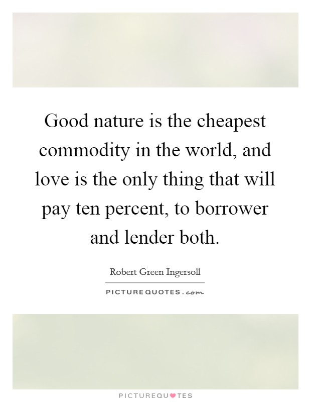 Good nature is the cheapest commodity in the world, and love is the only thing that will pay ten percent, to borrower and lender both Picture Quote #1