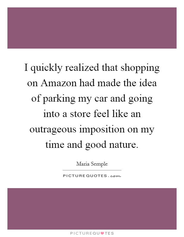 I quickly realized that shopping on Amazon had made the idea of parking my car and going into a store feel like an outrageous imposition on my time and good nature Picture Quote #1