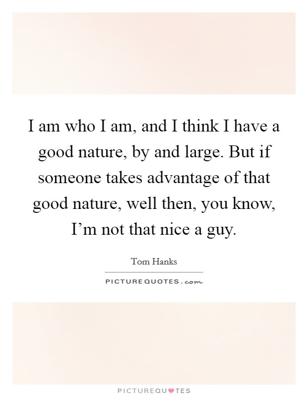 I am who I am, and I think I have a good nature, by and large. But if someone takes advantage of that good nature, well then, you know, I'm not that nice a guy Picture Quote #1