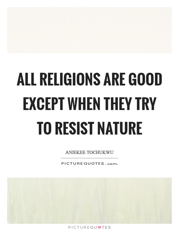 All religions are good except when they try to resist nature Picture Quote #1