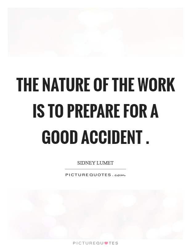 The nature of the work is to prepare for a good accident  Picture Quote #1