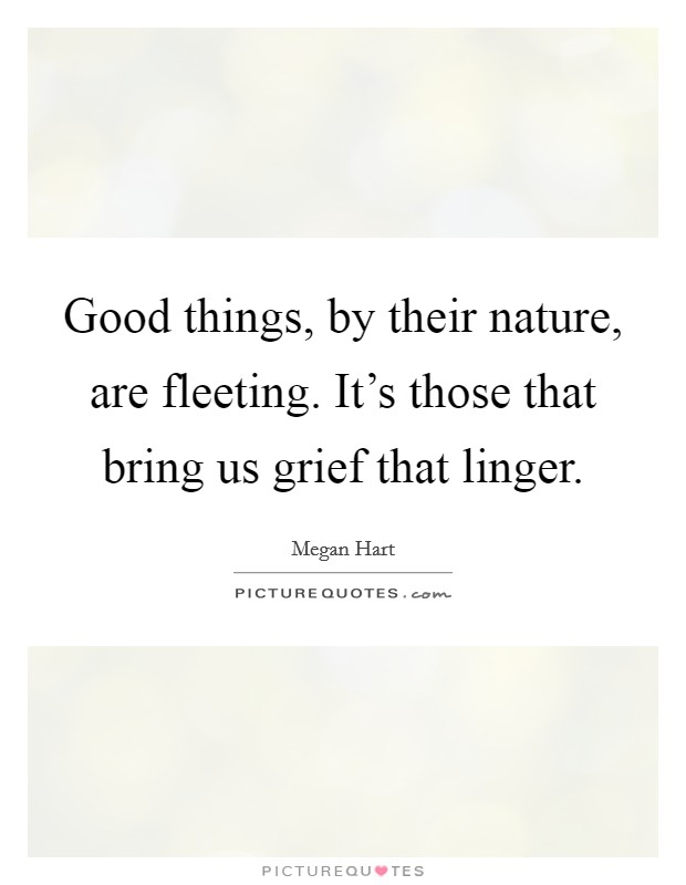 Good things, by their nature, are fleeting. It's those that bring us grief that linger Picture Quote #1