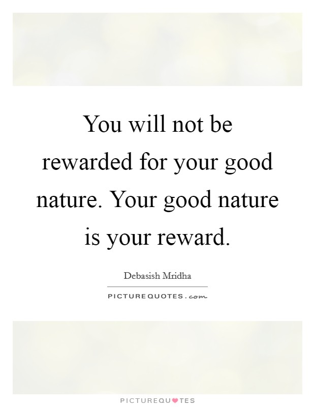 You will not be rewarded for your good nature. Your good nature is your reward Picture Quote #1