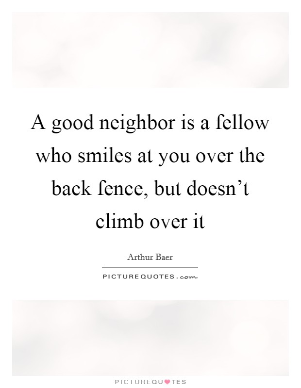 A good neighbor is a fellow who smiles at you over the back fence, but doesn't climb over it Picture Quote #1