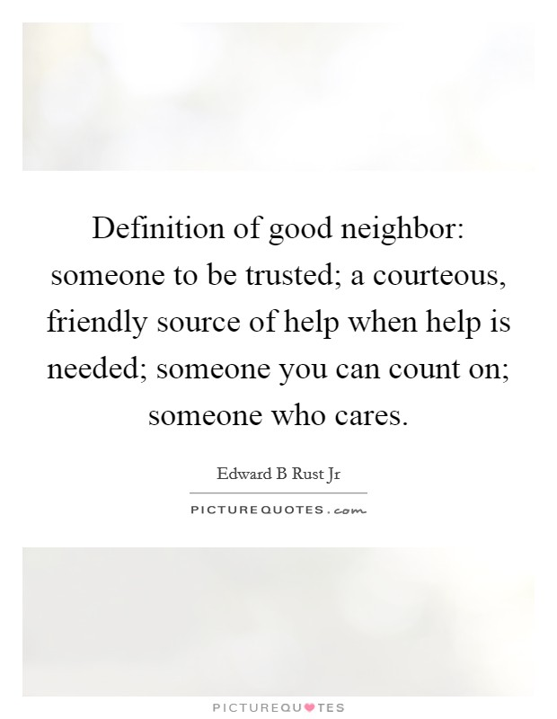 Definition of good neighbor: someone to be trusted; a courteous, friendly source of help when help is needed; someone you can count on; someone who cares Picture Quote #1