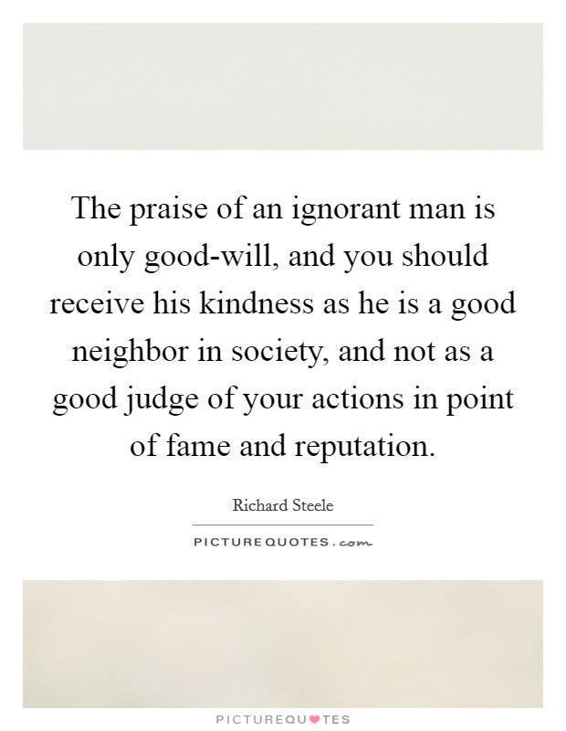 The praise of an ignorant man is only good-will, and you should receive his kindness as he is a good neighbor in society, and not as a good judge of your actions in point of fame and reputation Picture Quote #1