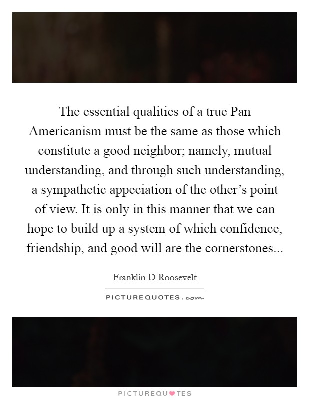 The essential qualities of a true Pan Americanism must be the same as those which constitute a good neighbor; namely, mutual understanding, and through such understanding, a sympathetic appeciation of the other's point of view. It is only in this manner that we can hope to build up a system of which confidence, friendship, and good will are the cornerstones Picture Quote #1