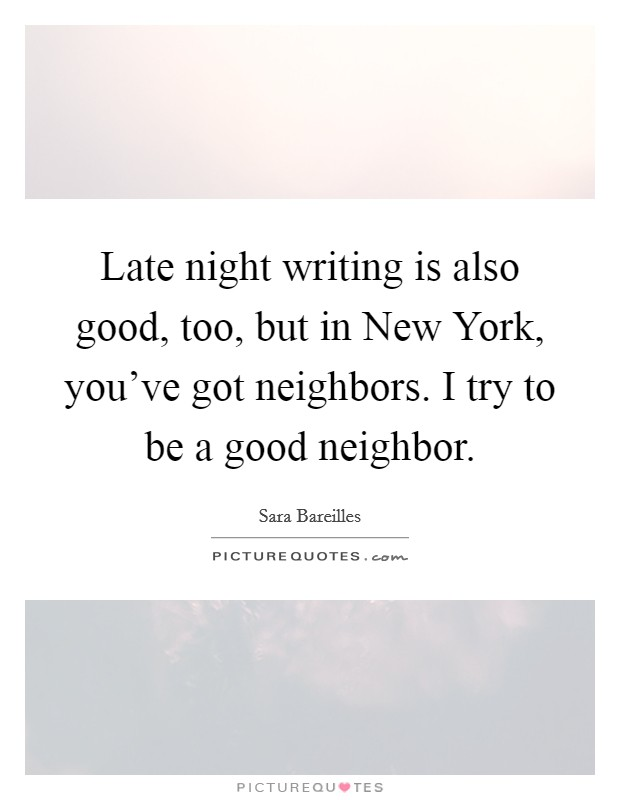 Late night writing is also good, too, but in New York, you've got neighbors. I try to be a good neighbor Picture Quote #1