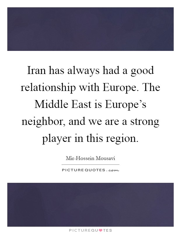 Iran has always had a good relationship with Europe. The Middle East is Europe's neighbor, and we are a strong player in this region Picture Quote #1