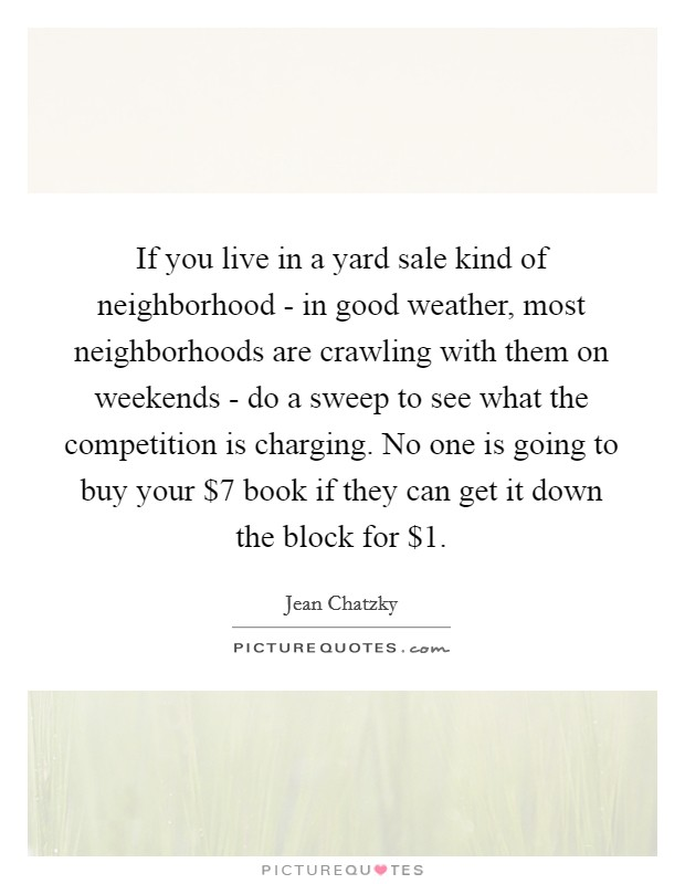 If you live in a yard sale kind of neighborhood - in good weather, most neighborhoods are crawling with them on weekends - do a sweep to see what the competition is charging. No one is going to buy your $7 book if they can get it down the block for $1 Picture Quote #1