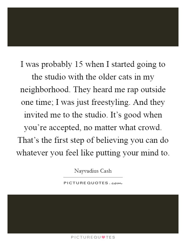 I was probably 15 when I started going to the studio with the older cats in my neighborhood. They heard me rap outside one time; I was just freestyling. And they invited me to the studio. It's good when you're accepted, no matter what crowd. That's the first step of believing you can do whatever you feel like putting your mind to Picture Quote #1