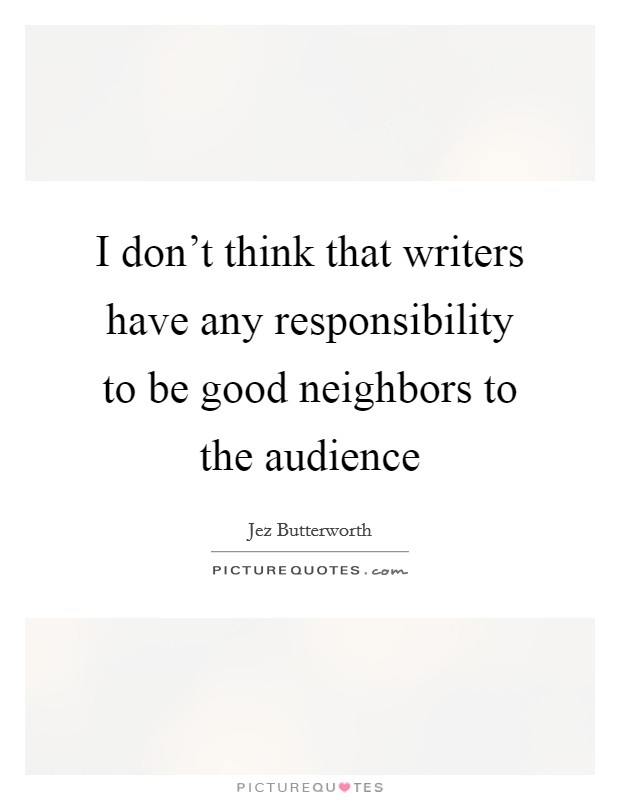 I don't think that writers have any responsibility to be good neighbors to the audience Picture Quote #1