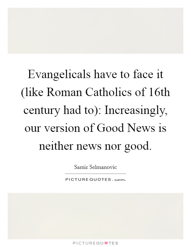 Evangelicals have to face it (like Roman Catholics of 16th century had to): Increasingly, our version of Good News is neither news nor good Picture Quote #1