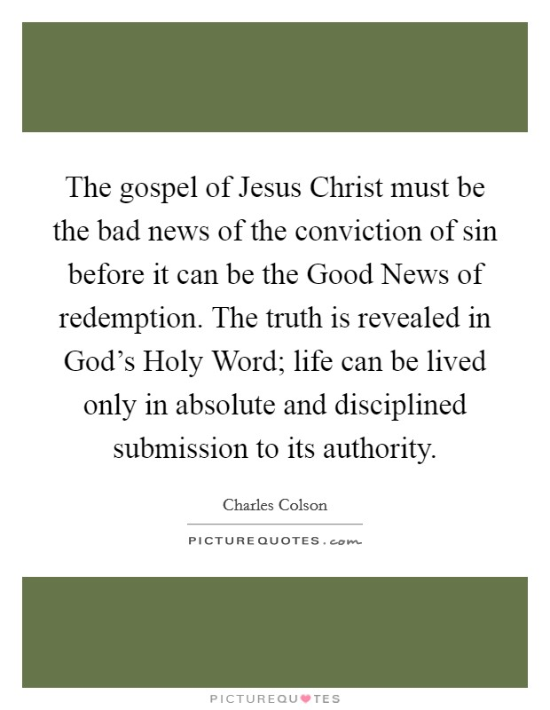 The gospel of Jesus Christ must be the bad news of the conviction of sin before it can be the Good News of redemption. The truth is revealed in God's Holy Word; life can be lived only in absolute and disciplined submission to its authority Picture Quote #1